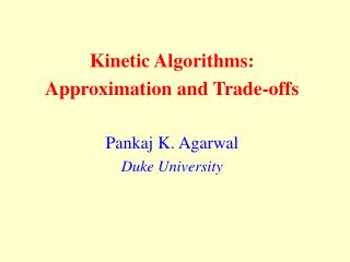 Kinetic Algorithms:  Approximation and Trade-offs Pankaj K. Agarwal Duke University