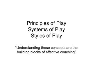 Principles of Play Systems of Play Styles of Play