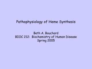 Pathophysiology of Heme Synthesis Beth A. Bouchard BIOC 212:  Biochemistry of Human Disease Spring 2005