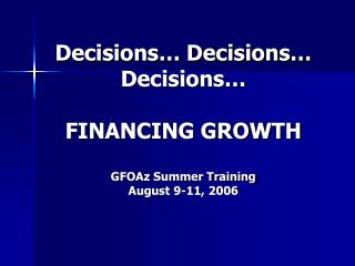 Decisions… Decisions… Decisions…  FINANCING GROWTH GFOAz Summer Training August 9-11, 2006