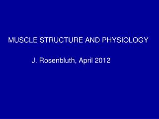 MUSCLE STRUCTURE AND PHYSIOLOGY               J. Rosenbluth, April 2012