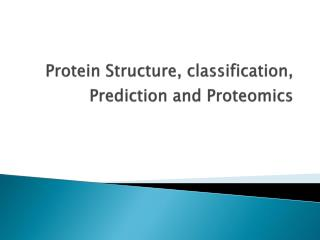 Protein Structure, classification, Prediction and Proteomics