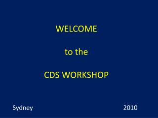 WELCOME to the CDS WORKSHOP