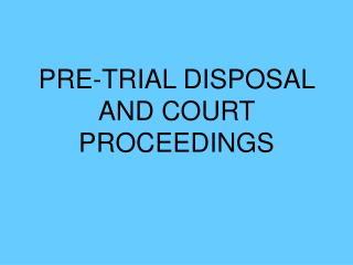 PRE-TRIAL DISPOSAL AND COURT PROCEEDINGS