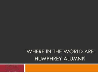 Where in the world are Humphrey alumni?