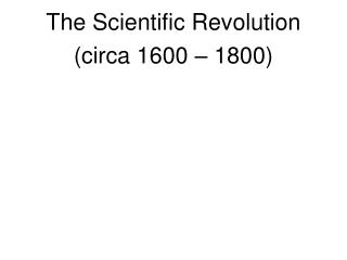 The Scientific Revolution (circa 1600 – 1800)