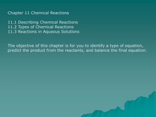 Chapter 11 Chemical Reactions 11.1 Describing Chemical Reactions 11.2 Types of Chemical Reactions 11.3 Reactions in Aque