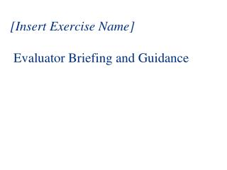 [Insert Exercise Name]  Evaluator Briefing and Guidance