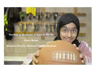 The Role of Museums of Sport in the UK  Kevin Moore Museum Director, National Football Museum 11/9/07