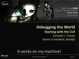 Debugging the World Starting with the CLR Corneliu I. Tusnea Senior Consultant, Readify