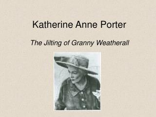 a literary analysis of the jilting of granny weatherall by catherine anne porter and a comparison to In granny weatheralls mind, katherine anne porter utilizes certain stylistic elements to amplify grannys cynical and sometimes regretful tone the extent of grannys distrust of her own familys intent, especially cornelias once inside weatheralls consciousness, porter shifts hers diction into.