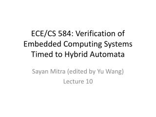 ECE/CS 584: Verification of Embedded Computing  Systems Timed to Hybrid Automata
