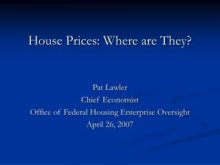 House Prices: Where are They? Pat Lawler Chief Economist Office of Federal Housing Enterprise Oversight April 26, 2007
