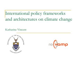 International policy frameworks and architectures on climate change Katharine Vincent