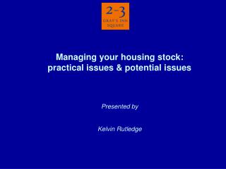 Managing your housing stock: practical issues & potential issues Presented by Kelvin Rutledge