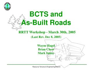 BCTS and  As-Built Roads RRTT Workshop - March 30th, 2005 (Last Rev. Dec 8, 2005) Wayne Hagel Brian Chow Mark Ismay
