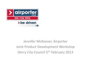 Jennifer McKeever,  Airporter Joint Product Development Workshop Derry City Council 5 th  February 2013