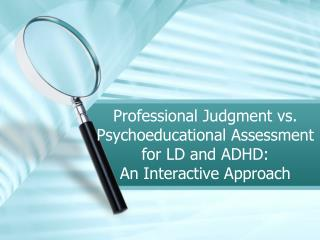 Professional Judgment vs. Psychoeducational Assessment for LD and ADHD:                            An Interactive Appro