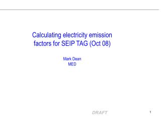 Calculating electricity emission factors for SEIP TAG (Oct 08) Mark Dean  MED