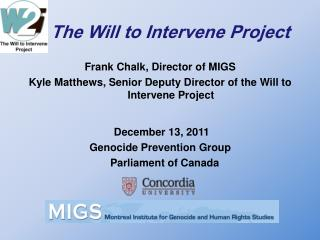The Will to Intervene Project Frank Chalk, Director of MIGS Kyle Matthews, Senior Deputy Director of the Will to Interve