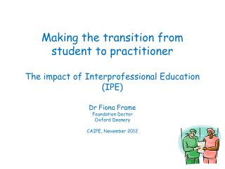 Making the transition from  student to practitioner  T he impact of  Interprofessional  Education (IPE)