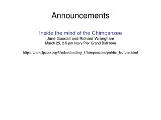 Announcements Inside the mind of the Chimpanzee Jane Goodall and Richard Wrangham March 25, 2-5 pm Navy Pier Grand Ballr