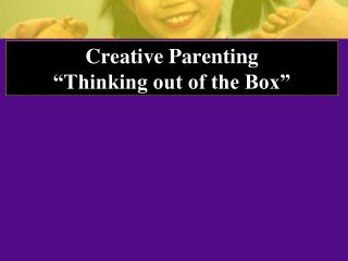 "Creative Parenting ""Thinking out of the Box"""