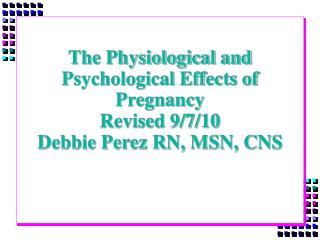 The Physiological and Psychological Effects of Pregnancy Revised 9/7/10 Debbie Perez RN, MSN, CNS