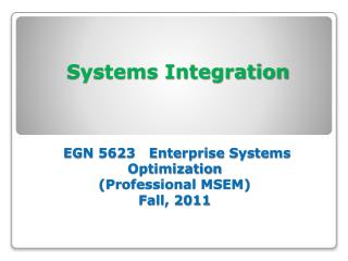 Systems Integration  EGN 5623   Enterprise Systems Optimization (Professional MSEM) Fall, 2011