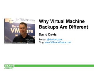 Why Virtual Machine  Backups Are Different David Davis Twitter:  @davidmdavis Blog:  www.VMwareVideos.com