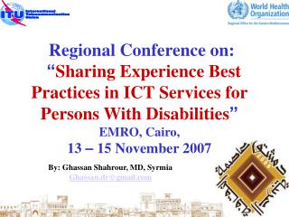 "Regional Conference on: "" Sharing Experience Best Practices in ICT Services for Persons With Disabilities "" EMRO, Ca"