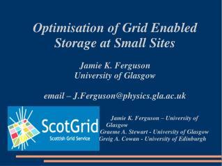 Optimisation of Grid Enabled  Storage at Small Sites Jamie K. Ferguson University of Glasgow email – J.Ferguson@physics.
