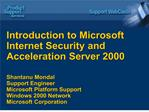 Introduction to Microsoft Internet Security and Acceleration Server 2000   Shantanu Mondal Support Engineer Microsoft Pl