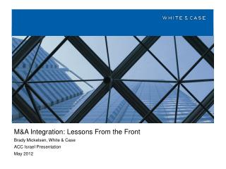 M&A Integration: Lessons From the Front Brady Mickelsen, White & Case ACC Israel Presentation May 2012