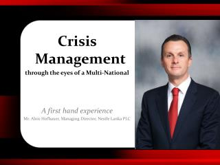 Crisis Management through the eyes of a Multi-National A first hand experience  Mr.  Alois Hofbauer , Managing Director,
