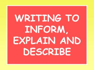 WRITING TO INFORM, EXPLAIN AND DESCRIBE