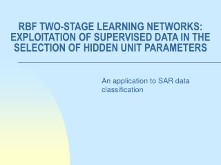 RBF TWO-STAGE LEARNING NETWORKS: EXPLOITATION OF SUPERVISED DATA IN THE SELECTION OF HIDDEN UNIT PARAMETERS