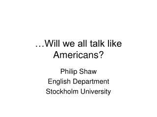 …Will we all talk like Americans?