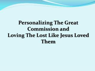 Personalizing The Great Commission and  Loving The Lost Like Jesus Loved Them