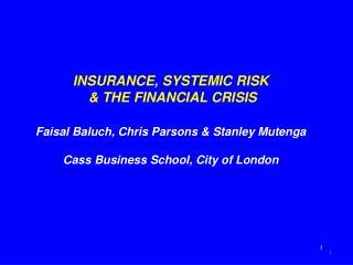 INSURANCE, SYSTEMIC RISK  & THE FINANCIAL CRISIS Faisal Baluch, Chris Parsons & Stanley Mutenga Cass Business Sc