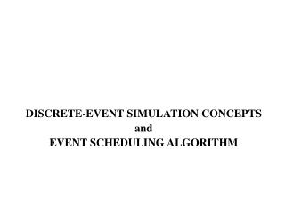 DISCRETE-EVENT SIMULATION CONCEPTS  and EVENT SCHEDULING ALGORITHM