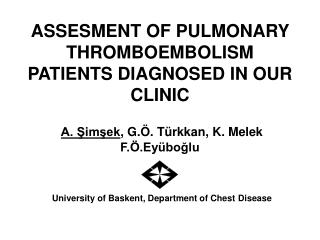 ASSESMENT OF PULMONARY THROMBOEMBOLISM PATIENTS DIAGNOSED IN OUR CLINIC A. Şimşek , G.Ö. Türkkan, K. Melek F.Ö.Eyü