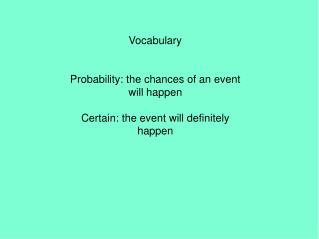 Vocabulary Probability: the chances of an event will happen Certain: the event will definitely happen
