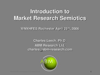 Introduction to  Market Research Semiotics WNYHFES Rochester April 25 th , 2006 Charles Leech, Ph.D. ABM Research Ltd. c