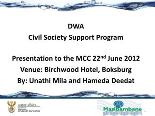 DWA Civil Society Support Program Presentation to the MCC 22 nd  June 2012 Venue: Birchwood Hotel,  Boksburg By: Unathi