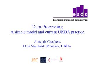Data Processing A simple model and current UKDA practice  Alasdair Crockett,  Data Standards Manager, UKDA