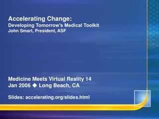 Accelerating Change: Developing Tomorrow's Medical Toolkit John Smart, President, ASF Medicine Meets Virtual Reality 14