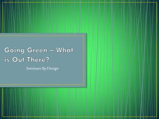 Going Green – What is Out  There ?