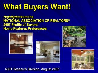 What Buyers Want! Highlights  from the  NATIONAL ASSOCIATION OF REALTORS ® 2007 Profile of Buyers'  Home Features Prefe