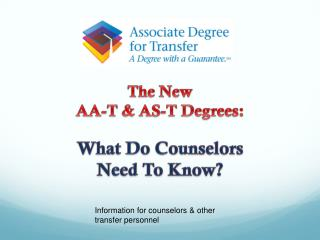 The New  AA- T &  AS-T Degrees:  What Do Counselors Need To Know?